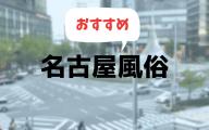 名古屋の風俗おすすめランキング10選【人気デリヘルやソープ、ピンサロ2019年最新版】