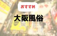 大阪の風俗おすすめランキング10選【人気デリヘルやホテヘル、ピンサロを比較】