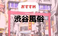 渋谷の風俗おすすめランキング10選【人気デリヘルやソープ、ピンサロ2019年最新版】