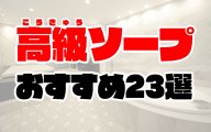 高級風俗・高級ソープおすすめ人気ランキング23選【2021年最新】