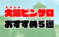 【2021年最新】大阪ピンサロおすすめ人気ランキング5選【梅田/難波/京橋】