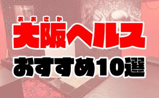 大阪ヘルスおすすめ人気ランキング10選【梅田・難波・日本橋の箱ヘル】
